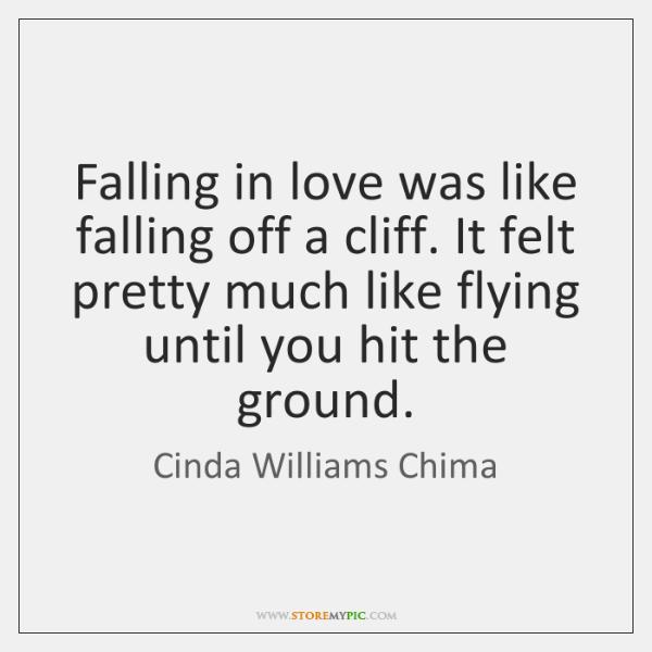 Falling in love was like falling off a cliff. It felt pretty ...