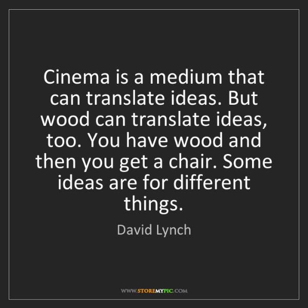 David Lynch: Cinema is a medium that can translate ideas. But wood...