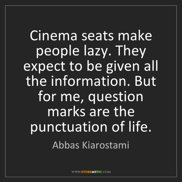Abbas Kiarostami: Cinema seats make people lazy. They expect to be given...