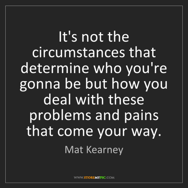 Mat Kearney: It's not the circumstances that determine who you're...