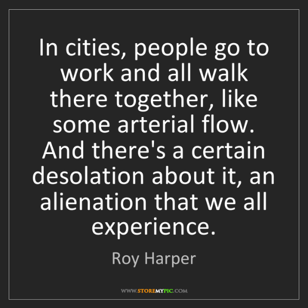 Roy Harper: In cities, people go to work and all walk there together,...