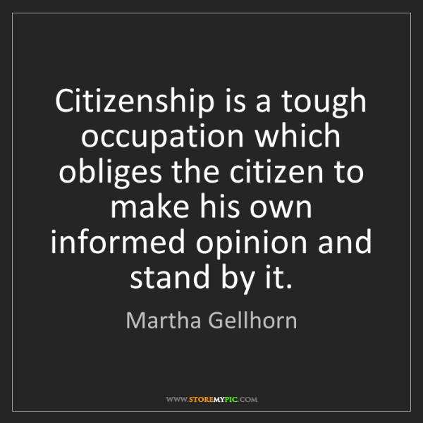 Martha Gellhorn: Citizenship is a tough occupation which obliges the citizen...