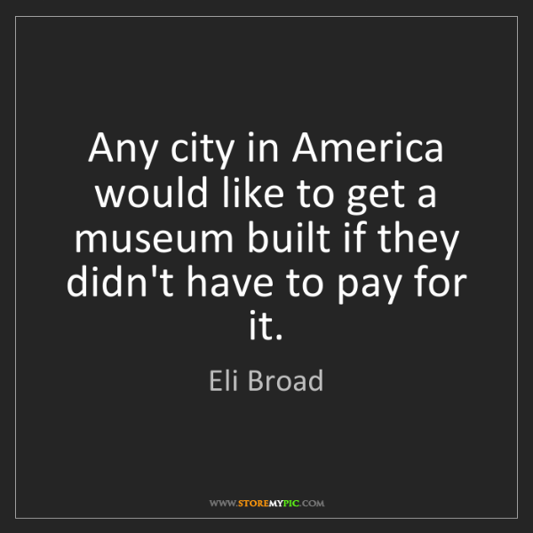 Eli Broad: Any city in America would like to get a museum built...