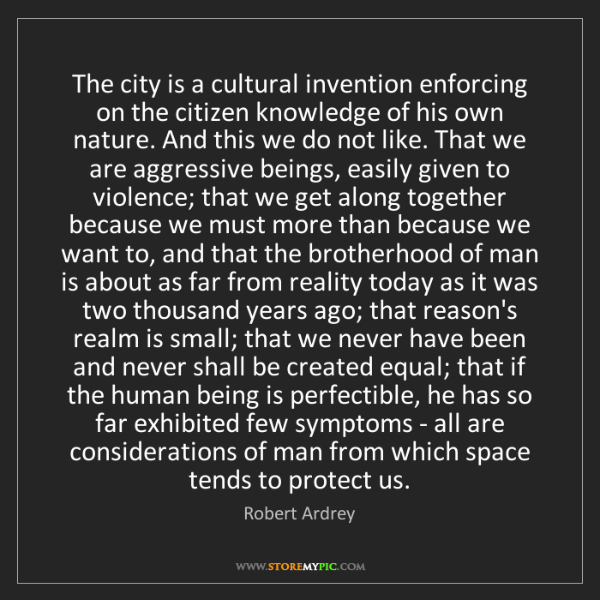 Robert Ardrey: The city is a cultural invention enforcing on the citizen...