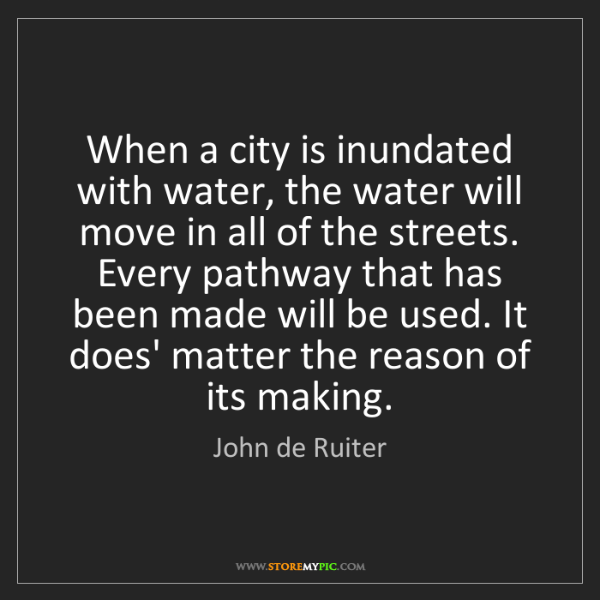 John de Ruiter: When a city is inundated with water, the water will move...