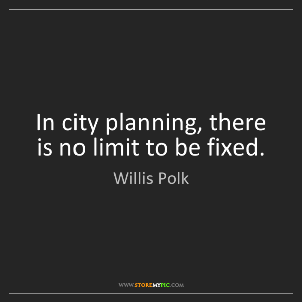 Willis Polk: In city planning, there is no limit to be fixed.
