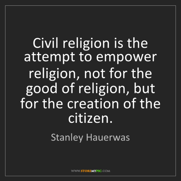 Stanley Hauerwas: Civil religion is the attempt to empower religion, not...