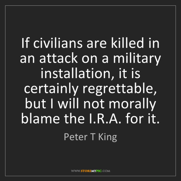 Peter T King: If civilians are killed in an attack on a military installation,...