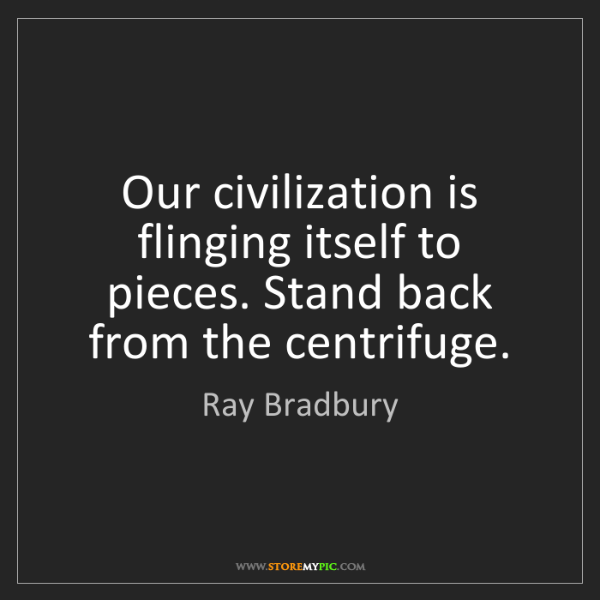Ray Bradbury: Our civilization is flinging itself to pieces. Stand...
