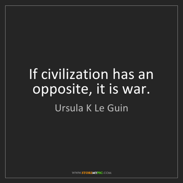 Ursula K Le Guin: If civilization has an opposite, it is war.