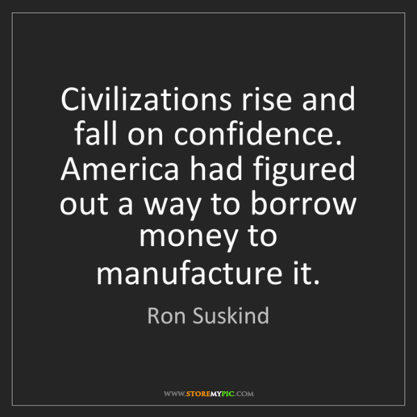 Ron Suskind: Civilizations rise and fall on confidence. America had...