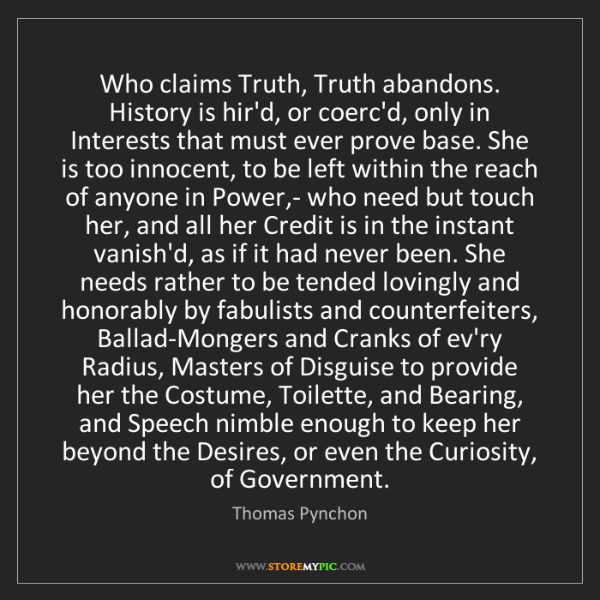 Thomas Pynchon: Who claims Truth, Truth abandons. History is hir'd, or...