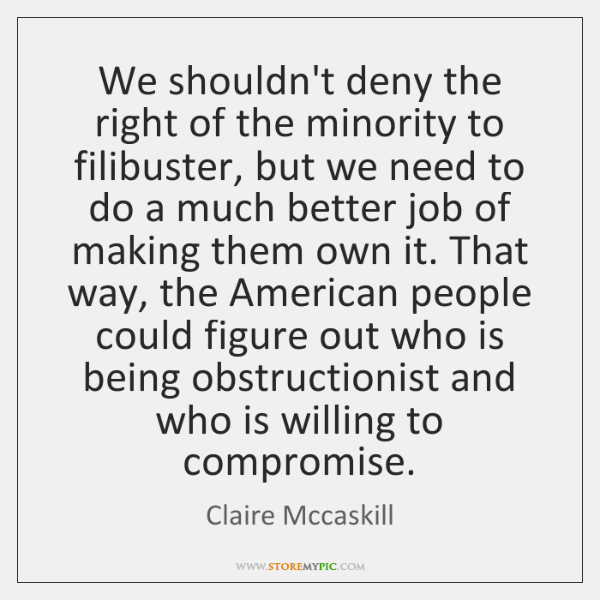 We shouldn't deny the right of the minority to filibuster, but we ...