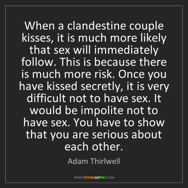 Adam Thirlwell: When a clandestine couple kisses, it is much more likely...