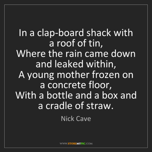 Nick Cave: In a clap-board shack with a roof of tin,   Where the...