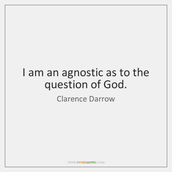 I am an agnostic as to the question of God.