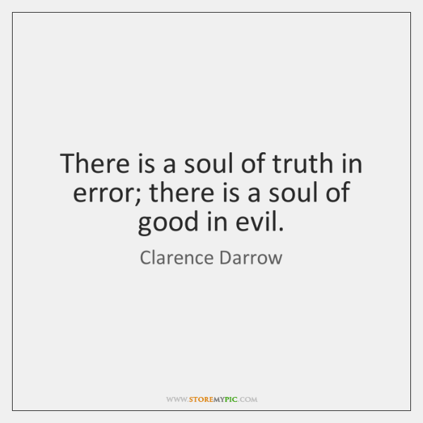 There is a soul of truth in error; there is a soul ...
