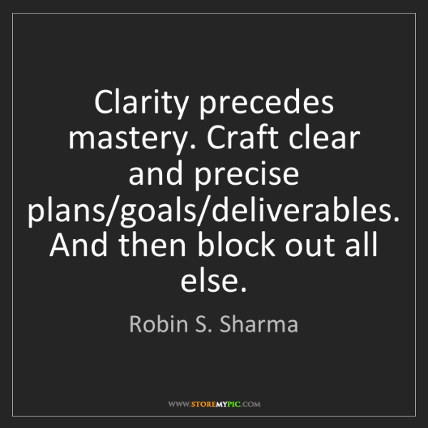 Robin S. Sharma: Clarity precedes mastery. Craft clear and precise plans/goals/deliverables....