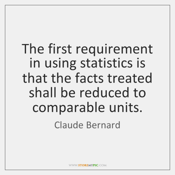 The first requirement in using statistics is that the facts treated shall ...