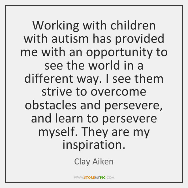Working with children with autism has provided me with an opportunity to ...