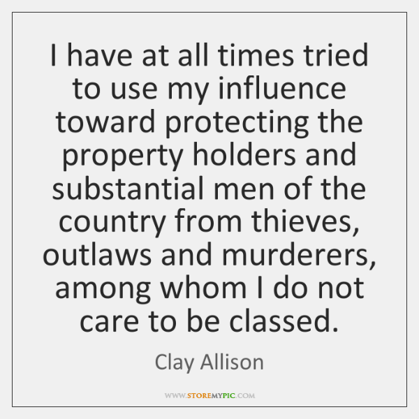 I have at all times tried to use my influence toward protecting ...