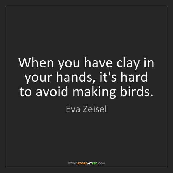 Eva Zeisel: When you have clay in your hands, it's hard to avoid...
