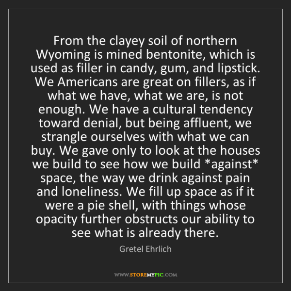 Gretel Ehrlich: From the clayey soil of northern Wyoming is mined bentonite,...