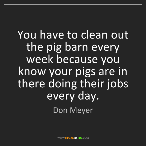 Don Meyer: You have to clean out the pig barn every week because...