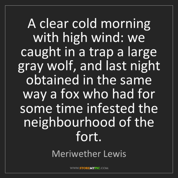 Meriwether Lewis: A clear cold morning with high wind: we caught in a trap...