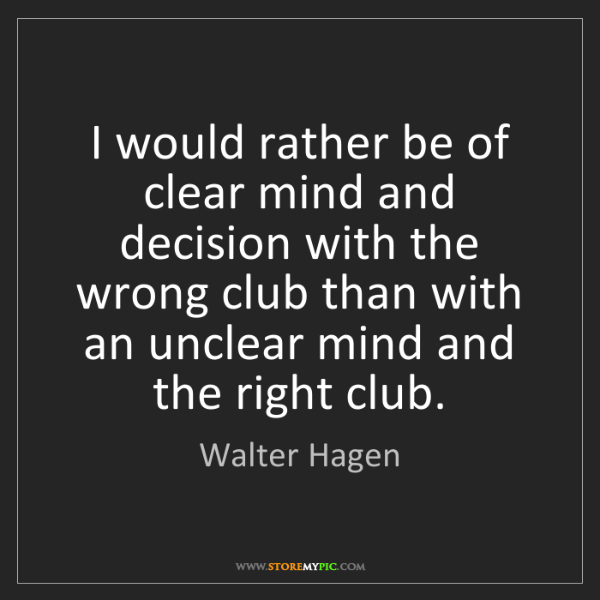 Walter Hagen: I would rather be of clear mind and decision with the...