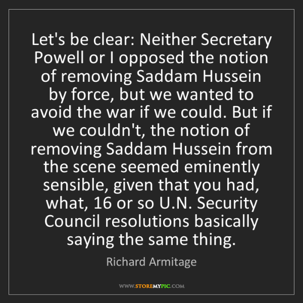 Richard Armitage: Let's be clear: Neither Secretary Powell or I opposed...
