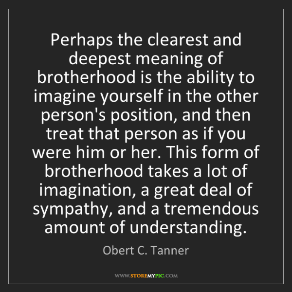 Obert C. Tanner: Perhaps the clearest and deepest meaning of brotherhood...