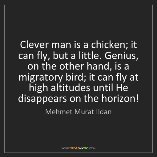 Mehmet Murat Ildan: Clever man is a chicken; it can fly, but a little. Genius,...
