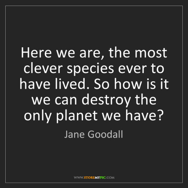 Jane Goodall: Here we are, the most clever species ever to have lived....