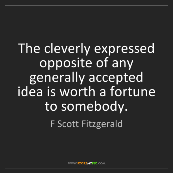 F Scott Fitzgerald: The cleverly expressed opposite of any generally accepted...