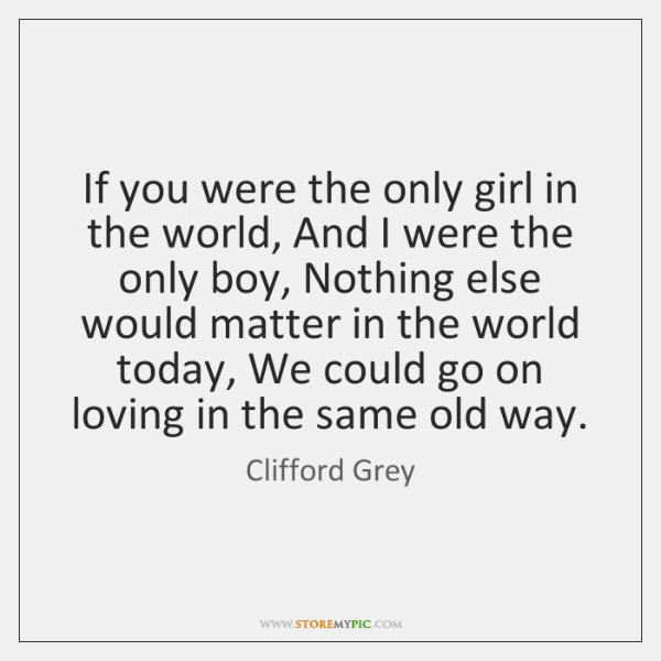 If you were the only girl in the world, And I were ...