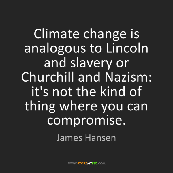 James Hansen: Climate change is analogous to Lincoln and slavery or...