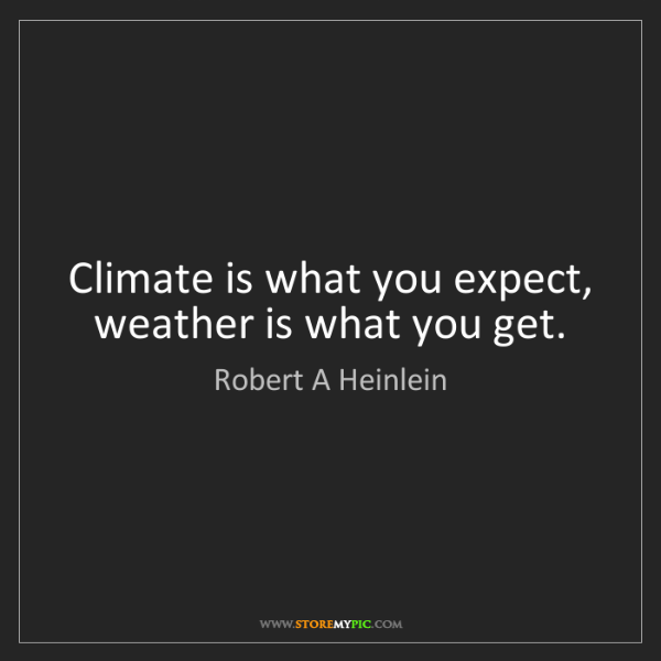 Robert A Heinlein: Climate is what you expect, weather is what you get.