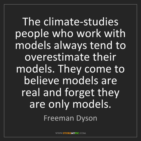 Freeman Dyson: The climate-studies people who work with models always...
