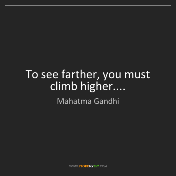 Mahatma Gandhi: To see farther, you must climb higher....