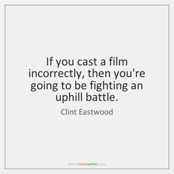 If you cast a film incorrectly, then you're going to be fighting ...