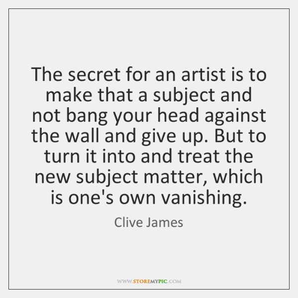 The secret for an artist is to make that a subject and ...
