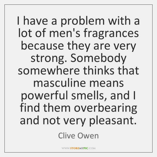 I have a problem with a lot of men's fragrances because they ...