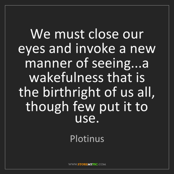 Plotinus: We must close our eyes and invoke a new manner of seeing...a...