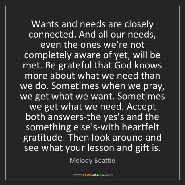 Melody Beattie: Wants and needs are closely connected. And all our needs,...