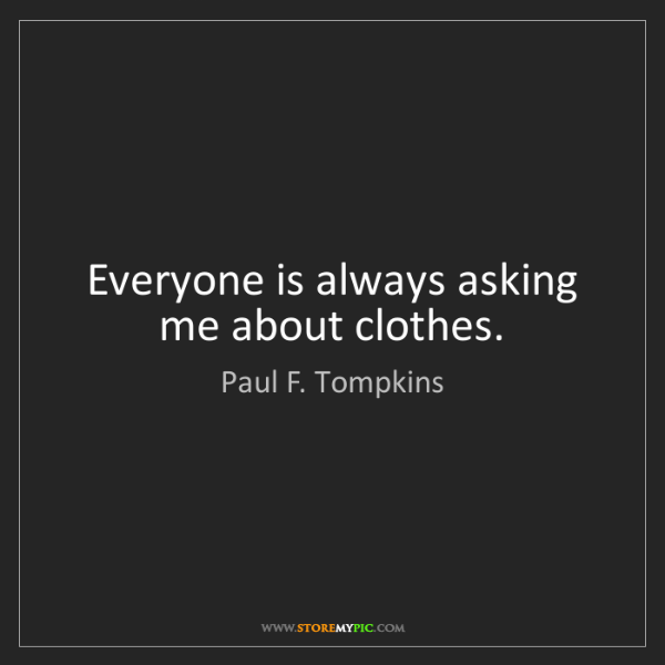 Paul F. Tompkins: Everyone is always asking me about clothes.