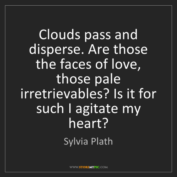 Sylvia Plath: Clouds pass and disperse. Are those the faces of love,...
