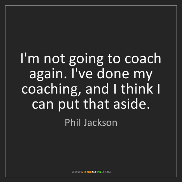 Phil Jackson: I'm not going to coach again. I've done my coaching,...