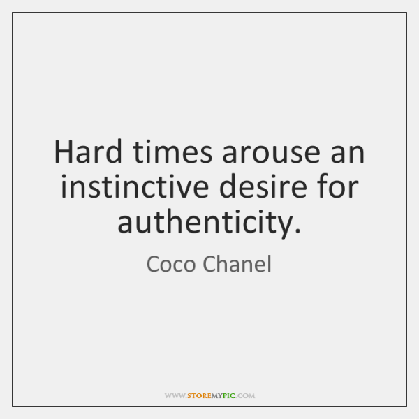 Hard times arouse an instinctive desire for authenticity.