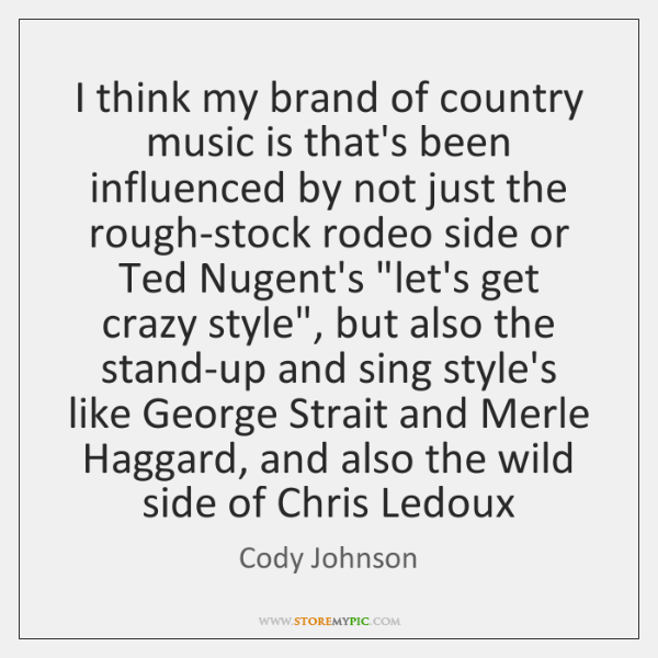 I think my brand of country music is that's been influenced by ...